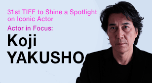 31st TIFF to Shine a Spotlight on Iconic Actor - Actor in Focus: Koji YAKUSHO